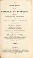 view The first lines of the practice of surgery designed as an introduction for students, and a concise book of reference for practitioners / [Samuel Cooper].