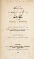 view An account of the morbid appearances exhibited on dissection in various disorders of the brain; with pathological observations. To which a comparison of the symptoms, with the morbid changes, has given rise / by Thomas Mills.