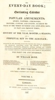 view The every-day book: or, everlasting calendar of popular amusements, sports, pastime, ceremonies, manners, customs, and events, incident to each of the three hundred and sixty-five days, in past and present times / By William Hone.