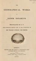 view The geographical works of Sádik Isfaháni / Translated by J.C. from original Persian MSS. in the collection of Sir William Ouseley, the editor.