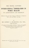 view The Milroy Lectures on international coöperation in public health, its achievements and prospects : delivered before the Royal College of Physicians on Feb. 27th and March 1st, 1934 / by George S. Buchanan.