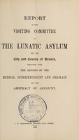 view Report of the Visiting Committee of the Lunatic Asylum for the City and County of Bristol, together with the reports of the medical superintendent and chaplain, and the abstract of account / Bristol Lunatic Asylum.