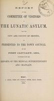 view Report of the Committee of Visitors of the Lunatic Asylum for the City and County of Bristol, as presented to the Town Council on the first January, 1864, together with the reports of the medical superintendent and chaplain / Bristol Lunatic Asylum.