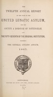 view The twelfth annual report of the state of the United Lunatic Asylum for the county & borough of Nottingham, and the fifty-seventh of the original institution, formerly the General Lunatic Asylum, 1867.