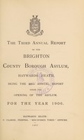 view The third annual report of the Brighton County Borough Asylum, Haywards Heath : being the 48th annual report since the opening of the asylum, for the year 1906.