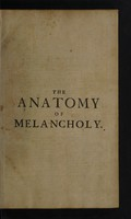 view The anatomy of melancholy : what it is, with all the kinds auses, symptomes, prognostickes, & seuerall cures of it, in three partitions, with their severall sections, members, & subsections, philosophically, medicinally, historically opened & cut up / By Democritus Junior [i.e. Robert Burton]. With a satyricall preface conducing to the following discourse.