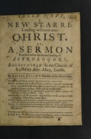 view Tella [sic, i.e. Stella] nova, a new starre leading wisemen unto Christ. Or, a sermon preached before the Learned Society of Astrologers, August 1, 1649, in the church of S. Mary Alder-Mary / [Robert Gell].