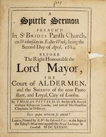 view A spittle sermon preach'd in St. Brides parish-church, on Wednesday in Easter Week, being the second day of April, 1684. Before the Right Honourable the Lord Mayor, the Court of Aldermen, and the sheriffs of the now Protestant, and loyal, City of London / By Thomas Pittis, D.D., Rector of S. Botolph.