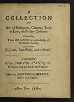 view A collection of Acts of Parliament, charters, trials at law and judges opinions concerning those grants to the Colledge of Physicians London, taken from the originals, law-books, and annals ... / [Christopher Merret].
