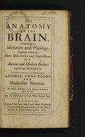 view The anatomy of the brain. Containing its mechanism and physiology; together with some new discoveries and corrections of ancient and modern authors upon that subject to which is annex'd a particular account of animal functions and muscular motion ... / [Humphrey Ridley].