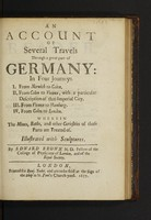 view An account of several travels through a great part of Germany: in four journeys. I. From Norwich to Colen. II. From Colen to Vienna, with a particular description of that imperial city. III. From Vienna to Hamburg. IV. From Colen to London. Wherein the mines, baths, and other curiosities of those parts are treated of ...
