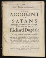 view The Surey demoniack : or, an account of Satans strange and dreadful actings, in and about the body of Richard Dugdale of Surey, near Whalley in Lancashire; and how he was dispossest by Gods blessing on the fastings and prayers of divers ministers and people. The matter of fact attested by the oaths of several credible persons, before some of His Majesties justices of the peace in the said county.