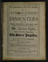 view The Lancashire Levite rebuk'd : or, a vindication of the dissenters from popery, superstition, ignorance, and knavery, unjustly charged on them by Mr. Zachary Taylor, in his book, entituled, The Surey impostor. In a letter to himself.