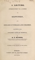 view A lecture introductory to a course on midwifery, and diseases of females and children, delivered at the Anglesey Lying-in Hospital / [G.T. Hayden].