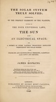 view The solar system truly solved; demonstrating ... the sun to be an electrical space; and a source of every natural production displayed throughout the solar system / [James Hopkins].