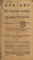 view Some remarks upon Dr. Wagstaffe's Letter, and Mr. Massey's Sermon against inoculating the small-pox: with an account of the inoculation of several children. And some reasons for the safety and security of that practice. In three letters to a friend ...