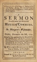 view A discourse of the dangers of abusing the divine blessings : shewing, that national calamities are the sure consequences of publick and national iniquities a sermon preach'd before the honourable House of Commons, at St. Margaret's Westminster, on Friday, December the 8th, 1721. Being the day appointed by His Majesty, for a general fast and humiliation, for obtaining the pardon of our sins, and averting the heavy judgment we have most justly deserv'd; and particularly the plague, with which several other countries are at this time visited / By Erasmus Saunders.