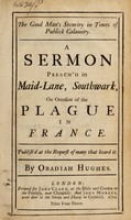 view The good man's security in times of publick calamity : a sermon preach'd in Maid-Lane, Southwark, on occasion of the plague in France publish'd at the request of many that heard it / by Obadiah Hughes.