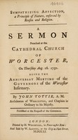 view Sympathizing affection, a principle of nature, enforced by reason and religion. A sermon preached at the cathedral church of Worcester, on Thursday, August 16, 1750, being the Anniversary Meeting of the Governors of the Worcester Infirmary / [John Tottie].
