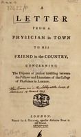 view A letter from a physician in town to his friend in the country. Concerning the disputes at present subsisting between the Fellows and Licentiates of the College of Physicians in London / [Daniel Cox].