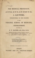 view The medical profession, as it was, as it is, as it ought to be; a lecture, introductory to the business of the Original School of Medicine, Peter Street / [G.T. Hayden].