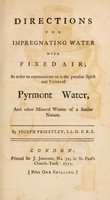 view Directions for impregnating water with fixed air : in order to communicate to it the peculiar spirit and virtues of Pyrmont water, and other mineral waters of a similar nature / By Joseph Priestley.
