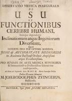 view Dissertatio medica inauguralis de usu et functionibus cerebri humani : indeqúe dependente inclinationum atque ingeniorum diversitate, quam ... 26. Septem. Ann. M DCC X. ... / publico examini submittit M. Joh. Rodolphus Zvingerus, Basiliensis.