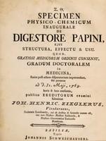 view Specimen physico-chemicum de digestore Papini : ejus structura, effectu & usu / quod ... publico eruditorum examini submittit Joh. Henricus Zieglerus.