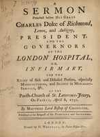 view A sermon preached before His Grace Charles Duke of Richmond, Lenox and Aubigny, President and the Governors of the London Hospital, or Infirmary : for the relief of sick and diseased persons, especially manufacturers, and seamen in merchant-service, &c. at the Parish-Church of St. Lawrence-Jewry, on Friday, April 6, 1750 / By Matthias Lord Bishop of Chichester.
