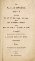view The vaccine scourge: part II. Containing the New beggar's opera, alias the Walkerian farce, alias the London vaccine hoax [i.e. The London Vaccine Institution]; in answer to Dr. Walker's Jenneric opera. A rod for the fool's back.