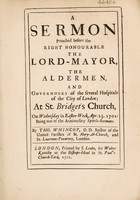 view A sermon preached before the Right Honourable the Lord Mayor, the Aldermen, and governours of the several hospitals of the City of London. At St. Bridget's Church, on Wednesday in Easter Week, Apr. 23, 1701, Being one of the Anniversary Spittle sermons / By Tho. Whincop.