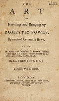 view The art of hatching and bringing up domestic fowls, by means of artificial heat / Being an abstract of Monsieur de Reäumur's curious work upon that subject, communicated to the Royal Society ... By Mr. Trembley, F.R.S. Translated from the French.