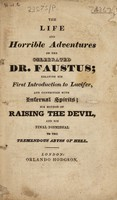view The life and horrible adventures of the celebrated Dr. Faustus; relating his first introduction to Lucifer, and connection with infernal spirits; his method of raising the Devil, and his final dismissal to the tremendous abyss of Hell.