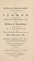 view The practice of inoculation justified : a sermon preached at Ingatestone, Essex, October 12, 1766, in defence of inoculation. To which is added an appendix on the present state of inoculation; with observations, &c / by Robert Houlton.