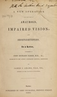 view A new operation for the cure of amaurosis, impaired vision, and short-sightedness, in a letter, addressed to John Richard Farre / By James J. Adams.