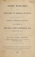 view Some remarks on the education of medical students : particularly with reference to those of King's College, London, in a letter to the Rev. John Lonsdale, B.D., Principal of the College / by R.B. Todd.