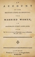 view An account of the rise and progress of the Lying-in Hospital for Married Women, in Brownlow-Street, Long-Acre : from its first institution in November 1749, to December the 31st, 1770.