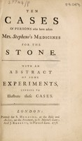 view Ten cases of persons who have taken Mrs. Stephens's medicines for the stone. With an abstract of some experiments, tending to illustrate these cases.