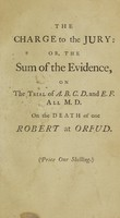 view The charge of the jury : or, the sum of the evidence, on the trial of A.B., C.D., and E.F., all M.D. [i.e. J. Jurin, Sir E. Hulse, and T. Crowe], for the death of one Robert at Orfud [i.e. Robert, Earl of Orford], at a special Commission of Oyer and Terminer held at Justice-College, in W-----ck-Lane, before Sir Asculapius Dosem, Dr. Timberhead, and others, their Fellows, Justices, etc.