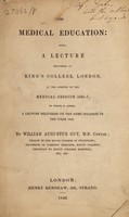 view On medical education: being a lecture delivered at King's College, London, at the opening of the medical session 1846-7; to which is added, a lecture delivered on the same occasion in the year 1842 / By William Augustus Guy.