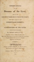 view Observations on the diseases of the liver, and on the effects of mercury in their treatment : with some account of the scrofulo-schirrus; or, consumption of the liver / By Thomas Mills.