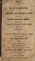 view A catalogue of ancient and modern books, including many curious and scarce articles, together with a large collection of old tracts, particularly trials; also some engraved British portraits, and prints for illustration; with a few paintings in oil, which are now on sale, (for ready money only) at the prices affixed to each article, / By William Hone, bookseller. 45, Ludgate Hill, London.