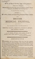view On the 1st day of February, 1799, will be published, price two shillings, ... to be continued monthly, number I. of ... The British medical journal, containing the earliest information on subjects of medicine, surgery, chemistry, pharmacy, botany, and natural history. ... Prospectus.
