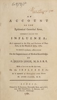 view An account of the epidemical catarrhal fever, commonly called the influenza; : as it appeared in the city and environs of Durham, in the month of June, 1782. To which is prefixed, A discourse on the improvement of medical knowledge. / By P. Dugud Leslie, M.D. F.R.S. With a letter to the author, on the influenza; as it appeared at Newcastle upon Tyne.  By John Clark, M.D.