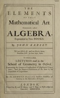 view The elements of that mathematical art commonly called algebra, expounded in two books / By John Kersey ... To which is added lectures read in the School of Geometry in Oxford, concerning the geometrical construction of algebraical equations; and the numerical resolution of the same by the compendium of logarithms. By Dr. Edmund Halley.