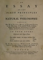 view An essay on the first principles of natural philosophy. Wherein the use of natural means, or second causes, in the oeconomy of the material world, is demonstrated from reason, experiments of various kinds, and the testimony of antiquity : in four books illustrated with copper-plates / by the Reverend William Jones.