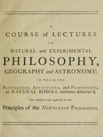 view A course of lectures in natural and experimental philosophy, geography and astronomy : in which the properties, affections, and phaenomena of natural bodies, hitherto discover'd, are exhibited and explain'd on the principles of the Newtonian philosophy ... The whole confirmed by experiments, and illustrated with copper-plates ... / by Benjamin Martin.