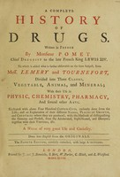 view A complete history of drugs / Written in French by monsieur Pomet, chief druggist to the late French King Lewis XIV. To which is added what is further observable on the same subject, from mess. Lemery and Tournefort, divided into three classes, vegetable, animal, and mineral; with their use in physic, chemistry, pharmacy, and several other arts. Illustrated with above four hundred copper-cuts ... A work of very great use and curiosity. Done into English from the originals.
