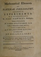 view Mathematical elements of natural philosohy confirmed by experiments, or, an introduction to Sir Isaac Newton's philosophy / Written in Latin by William-Jammee's Gravesande. Translated into English by J.T. Desaguliers and published by his son J.T. Desaguliers.