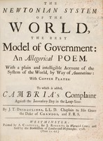 view The Newtonian system of the world, the best model of government : an allegorical poem. With a plain and intelligible account of the system of the world, by way of annotations: with copper plates: To which is added, Cambria's complaint against the intercalary day in the leap-year / By J.T. Desaguliers.